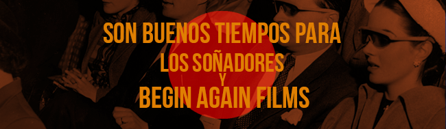 Begin Again Films, Son buenos tiempos para los soñadores y para Begin Again Films